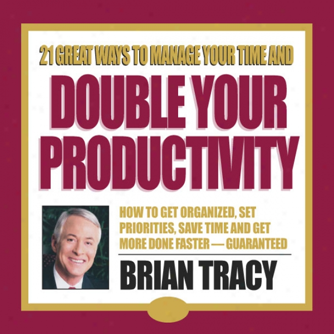 21 Great Ways To Manage YourT ime And Double Your Productivity