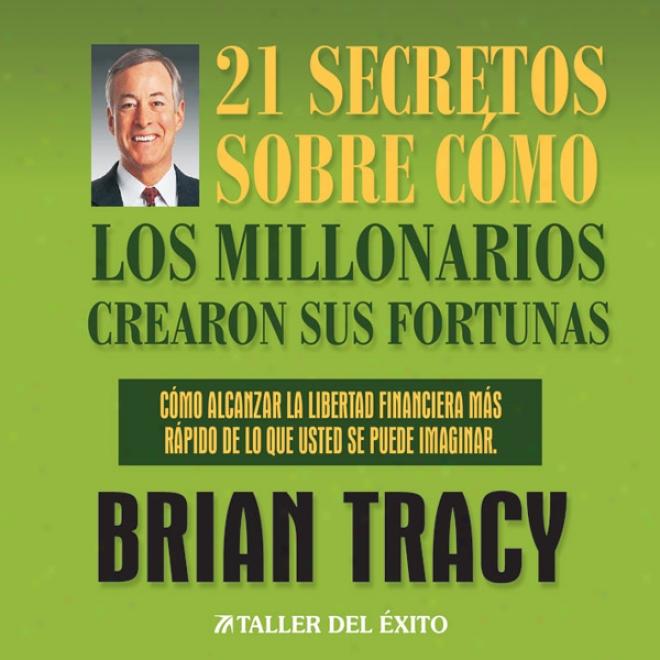 21 Secreyos Sobre Como Los Millonarios Crearon Sus Fortunas [the 21 Success Secrets Of Self-made Millionaires]