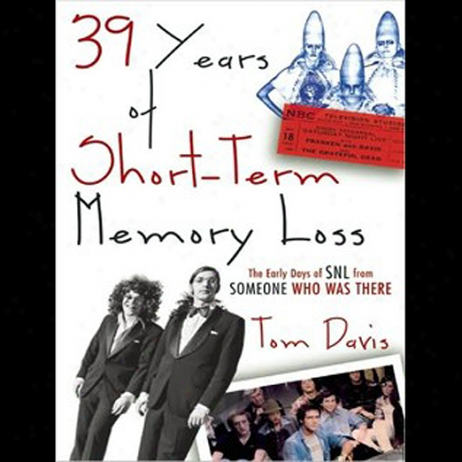 39 Years Of Short-term Memory Loss: The Early Days Of Snl From Someone Who Was There (unabridged)