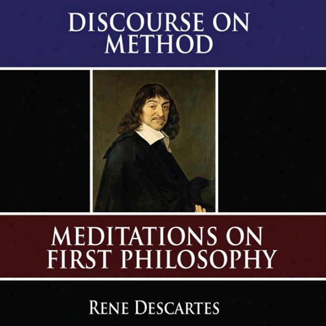 A Discourse On Method: Meditations On The First Philosophy: Principles Of Philosophy (unabridged)