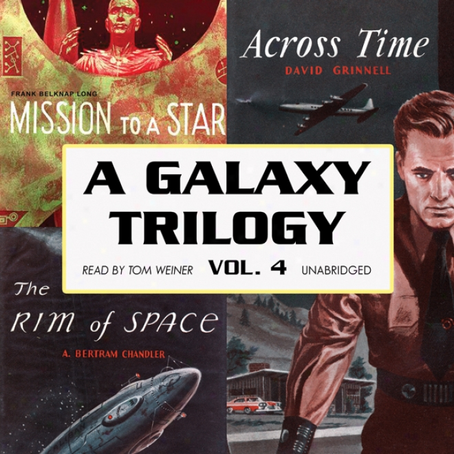 A Galaxy Trilogy, Volume 4: Across Time, Mission To A Star, And The Ri mOf Space (unabridged)