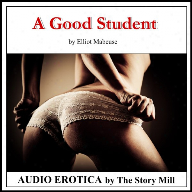 A Good Student: The Stiry Of A Professor's Erotic Seduction Of A Student Into A Bdsm Affair, Spanking, Bondage, And Passionate Sex Lead To Enduring Love.