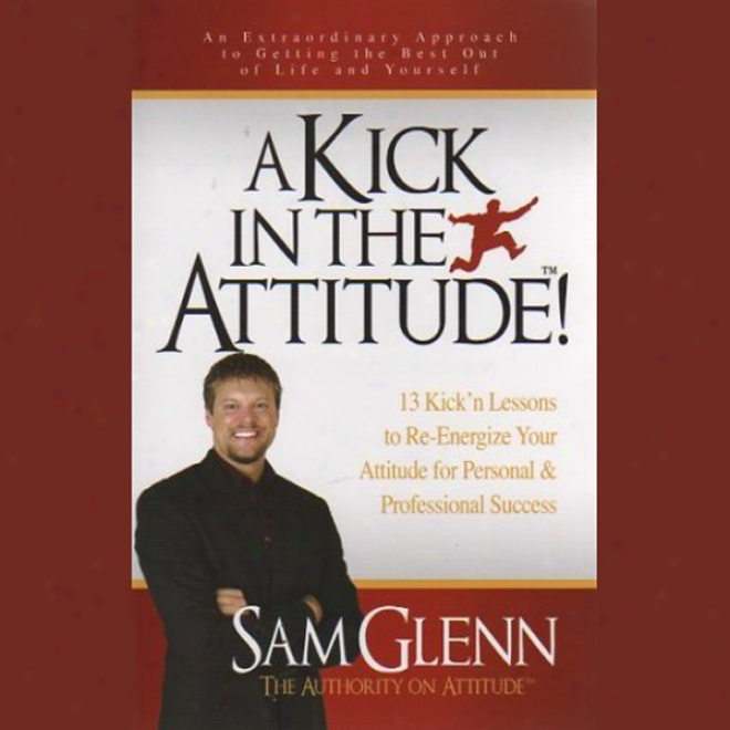 A Kick In The Attitude: Lessons To Re-energize Your Attitude (unabridged)