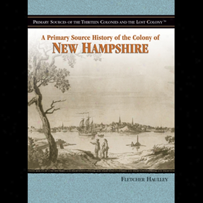 A Primary Source Account Of The Colony Of New Hampshire (unabridged)
