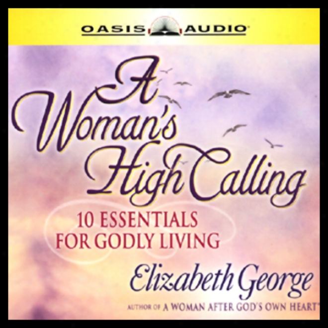 A Woman's High Calling: 10 Essentials For Godly Livjng