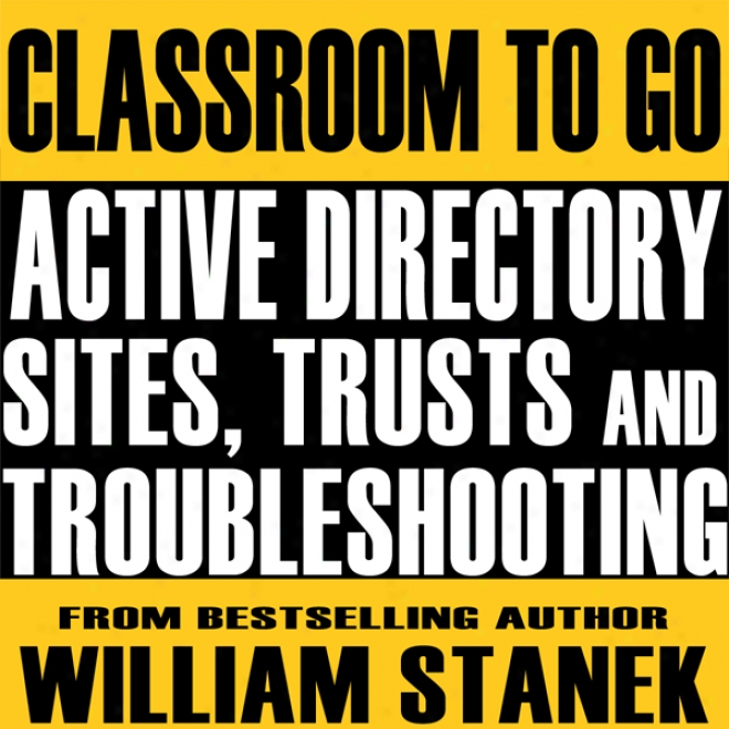 Active Directory Sites, Trusts, And Troubleshooting Classroom-to-go: Windows Server 2003 Edition