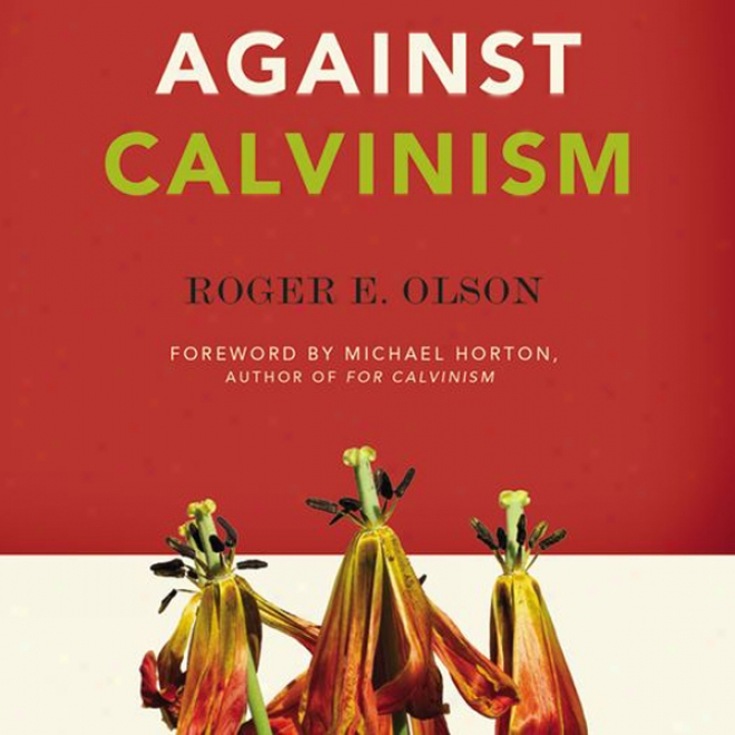 Against Calvinsm: Rescuing God's Reputation From Root Reformed Theology (unabridged)