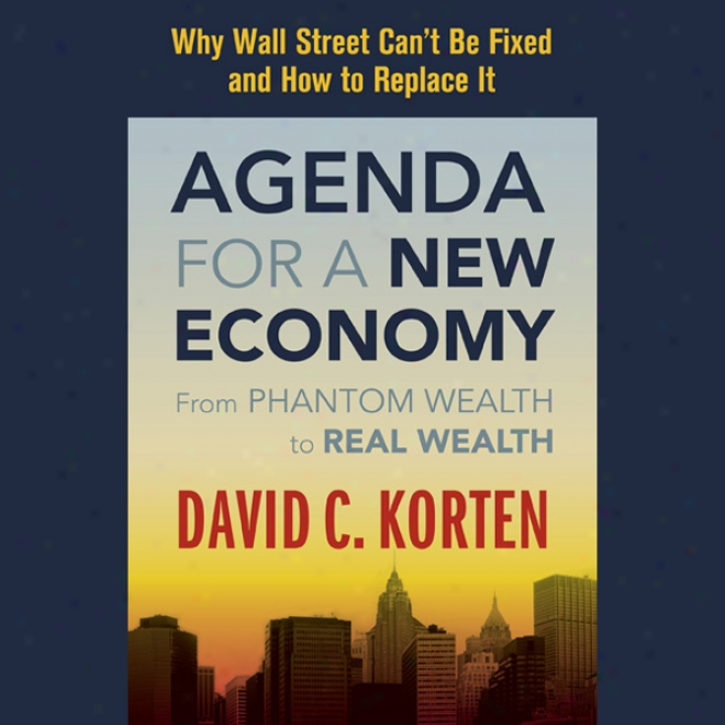 Agenda For A New Economy: From Spectre Wealth To Real Wealth (unabridged)