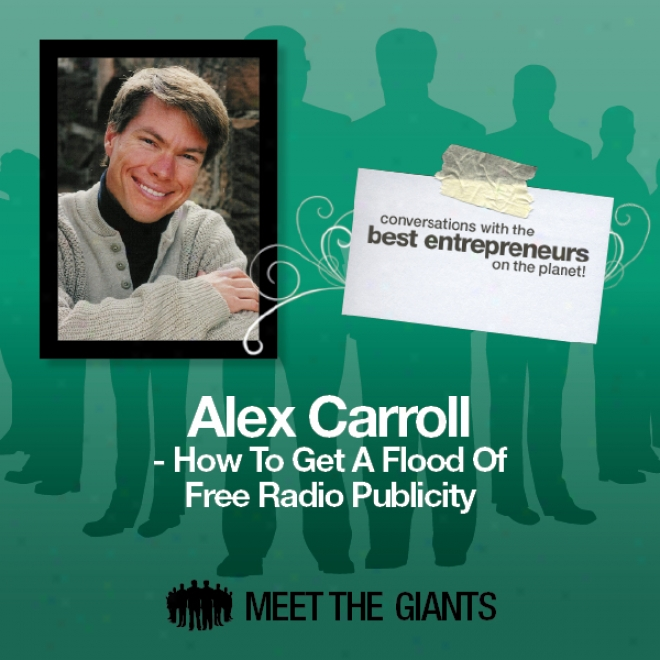 Alex Carrolp - How To Get A Flood Of Free Radio Publicity: Conversations With The Best Entrepreneurs On The Planet