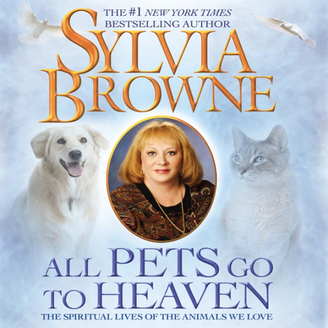 All Pets Go To Heaven: The Spiritual Lives Of The Animals We Love (unabridged)