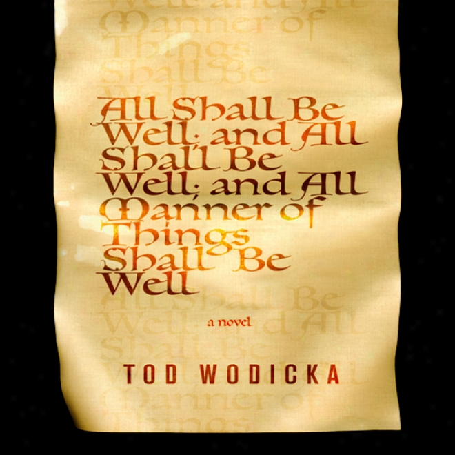 Whole Shall Be Well; And All Shall Be Well; And The whole of Manner Of Things Shall Be Well: A Novel (unabridged)