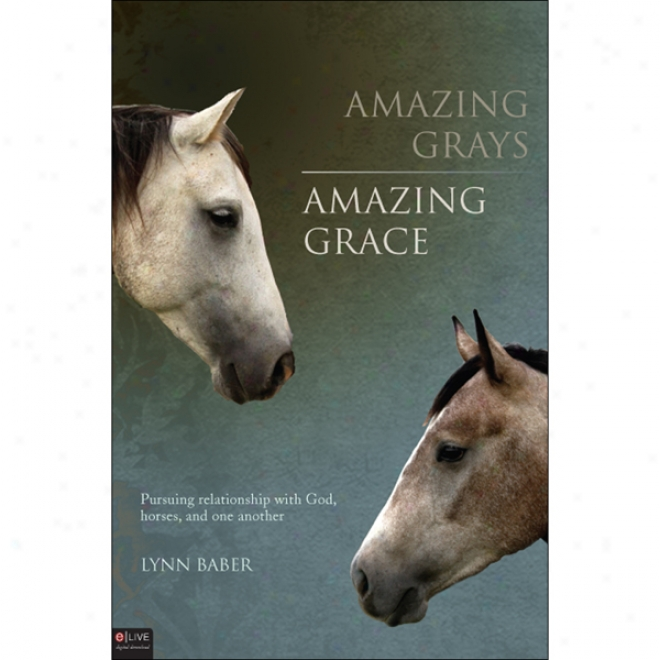 Amazing Grays, Amazin Grace: Pursuing Connection With God, Horses, And One Another