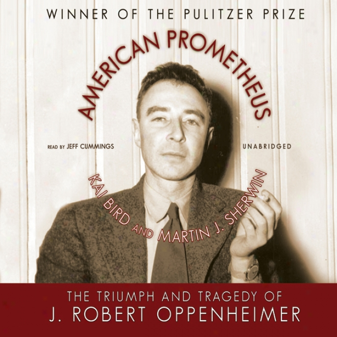 American Prometheus: The Triummph And Tragedy Of J. Robert Oppenheimer (unabridged)