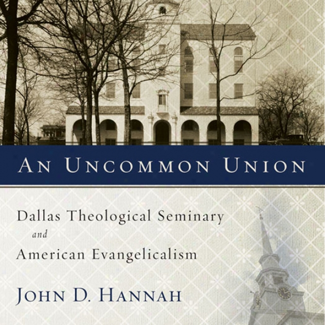 An Uncommon Union: Dallas Theological Seminary And American Evwngelicalism (unabridged)
