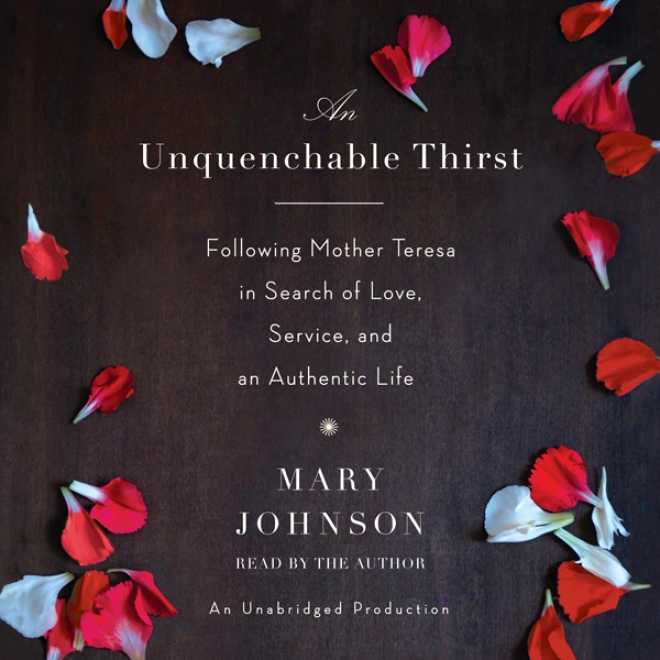 An Unquenchable Thirst: Following Moher Teresa In Search Of Love, Service, And An Authentic Life (unabridged)