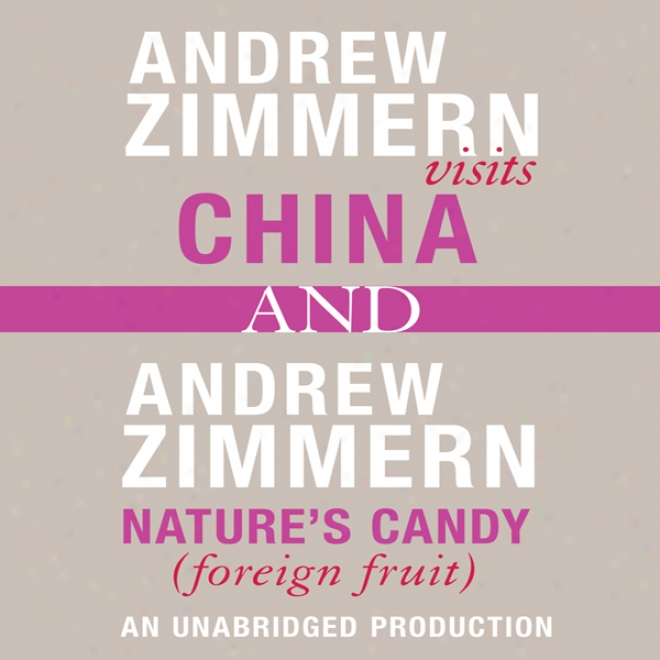 Andrew Zimmern Visits China And Nature's Candy (foreigj Fruits): Chapters 12 And 16 From 'the Bizqrre Truth' (unabridged)