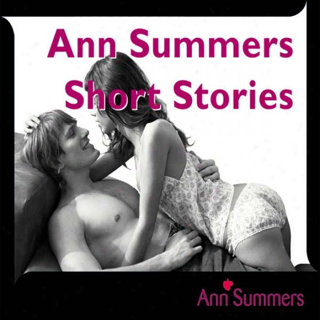 Ann Summers Short Story Collection, Includes: On the ground And Dirty, Good Vibrations, Car-ma Sutra, Tough Love And Fruity Fun (unabridged)