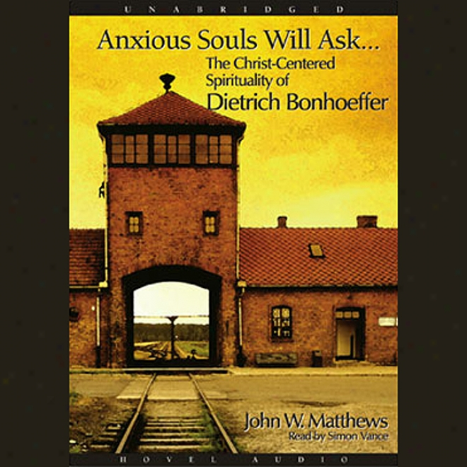 Anxious Souls Will Ask: The Christ Centered Spirituality Of Dietrich Bonhoeffer (unabricged)