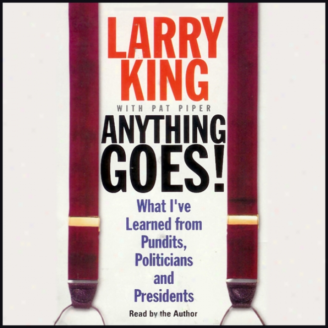 Anything Goes!: Which  I've Leaarned From Pundits, Politicians, Ans Presidents