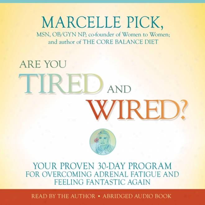 Are You Tired And Wired?: Your Proven 30-day Program For Overcoming Adrenal Fatigue And Feelign Fantastic