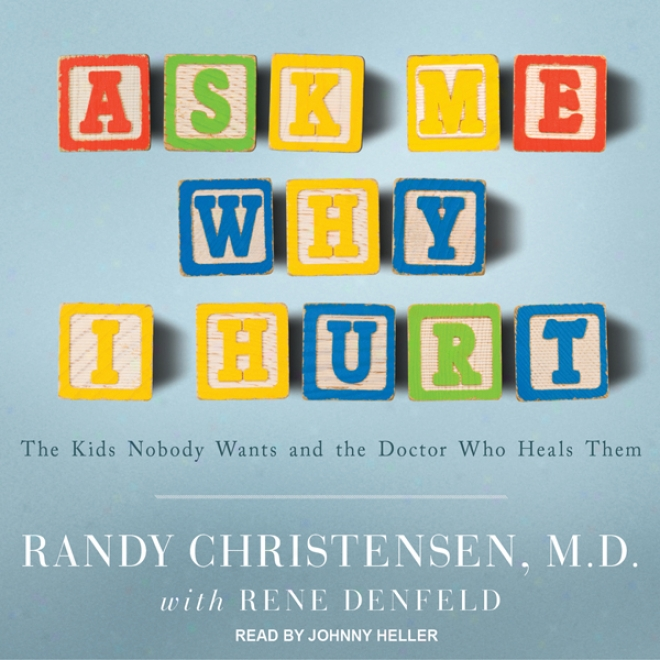 Ask Me Why I Hurt: The Kids Nobody Wants And The Doctor Who Heals Them (unabridged)