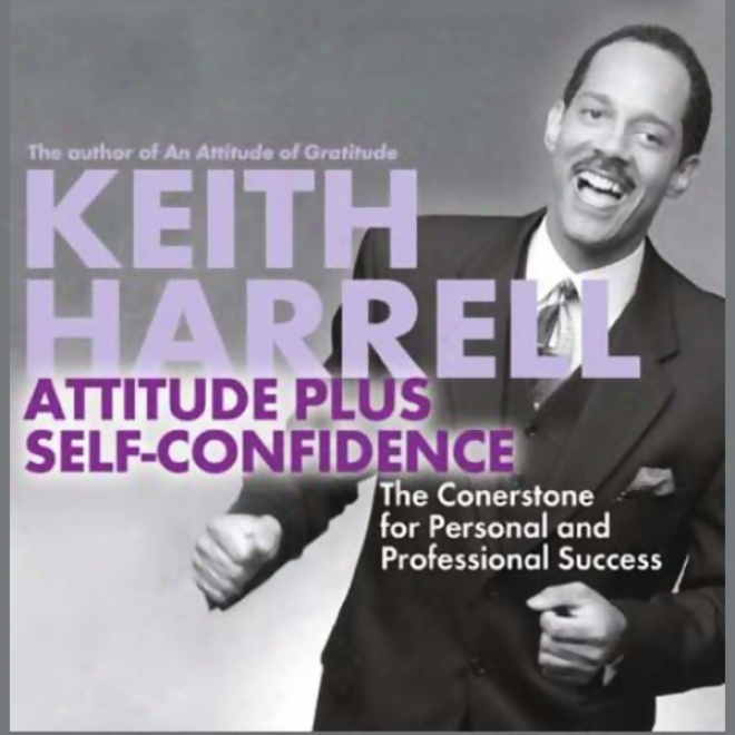 Attitude Plus Self-cnfidence: The Cornerstone For Personal And Professional Success