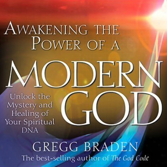 Waking Th Power Of A Modern God: Unlock The Mystery And Healing Of Your Spiritual Dna