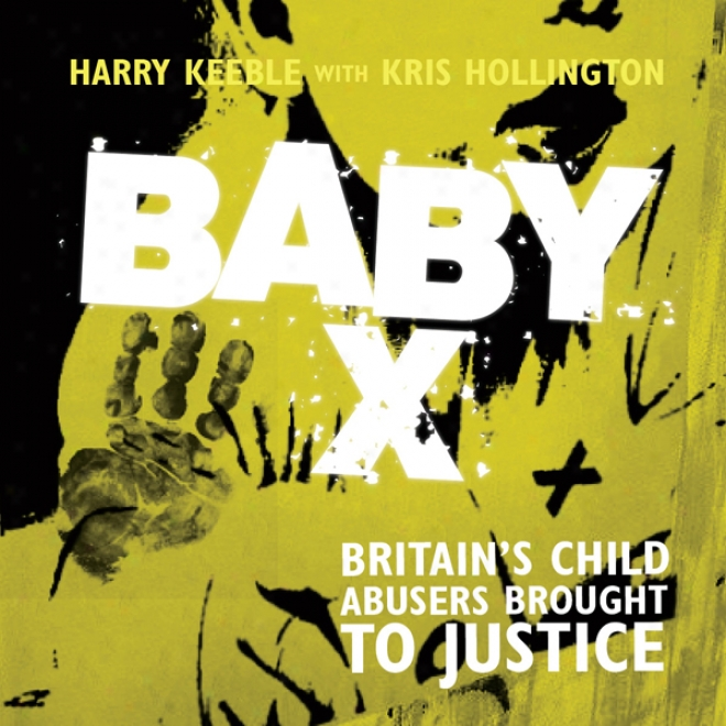 Baby X: Britain's Child Abusers Brought To Justice (unabridged)