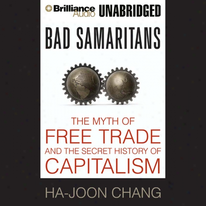 Bad Samaritas: The Myth Of Free Trade And The Secret History Of Capitalism (unabridged)