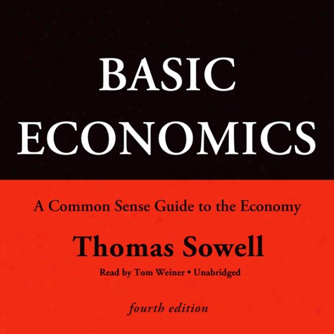Basic Economics, Fourth Edition: A Common Sense Guide To The Arrangement (unabridged)