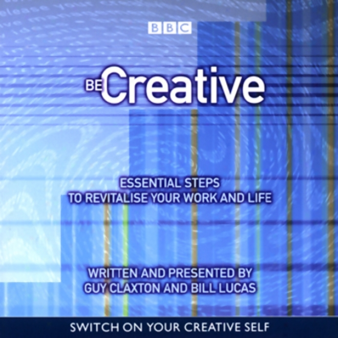 Be Creative: Essemtial Steps To Revitalise Your Work And Life
