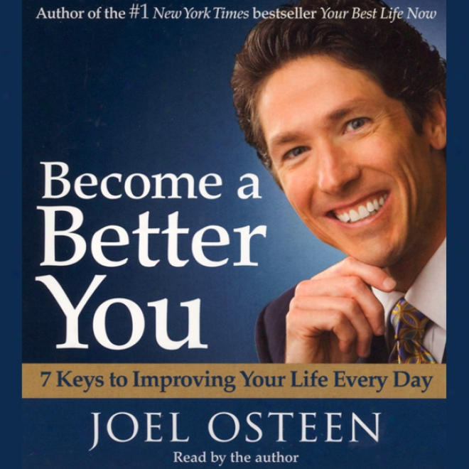 Become A Begter You: 7 Keys To Improving Your Life Every Day