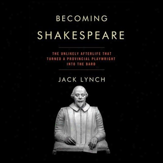 Becoming Shakespeare: The Unlikely Afterlife That Turned A Provincial Playwright Into The Bard (unabridged)