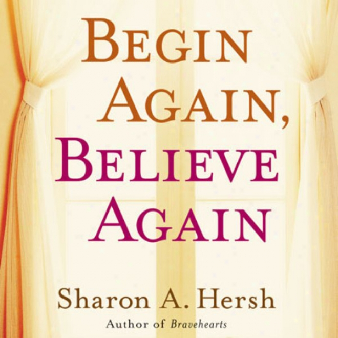 Begin Again, Beliieve Again: Embracing The Courage To Love With Abandon (unabridged)