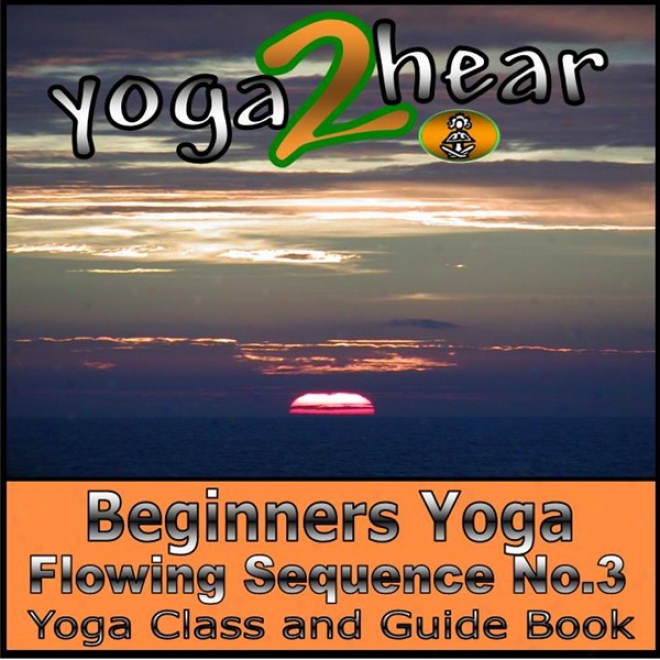 Beginners Yoga Flowing Sequence No.3.: Yoga Class And Guide Book. (unabridged)