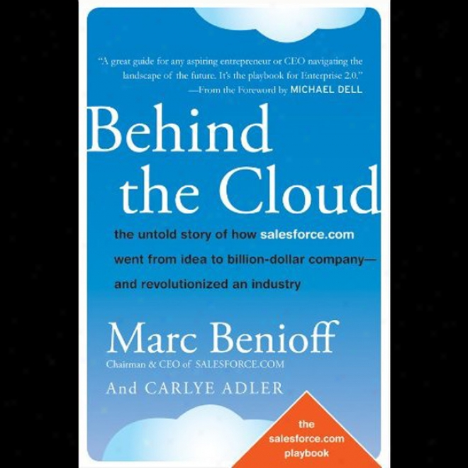 Behind The Cloud: The Untold Story Of How Salesforce.com Went From Idea To Billion-dollar Company And Rwvolutionized An Industry (unabridged)