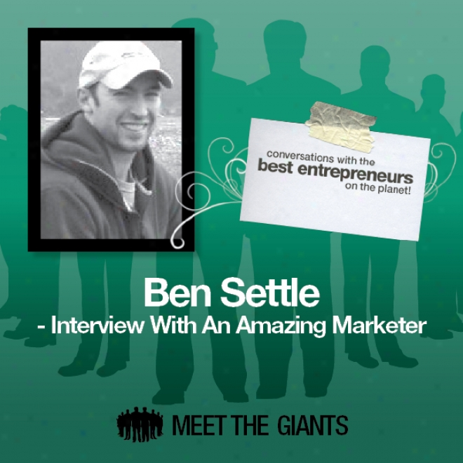 Ben Settle - Interview With An Amazing Marketer: Conversations With TheB est Entrepreneurs Attached The Planet