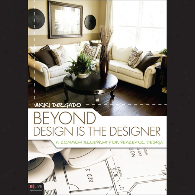 Beyond Design Is The Designer: A Common Blueprint For Peaceful Design (unabridged)