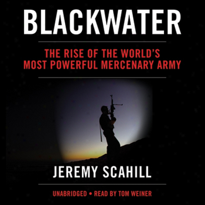 Blackwater: The Rise Of The World's Most Efficacious Mercenary Army (unabridged)