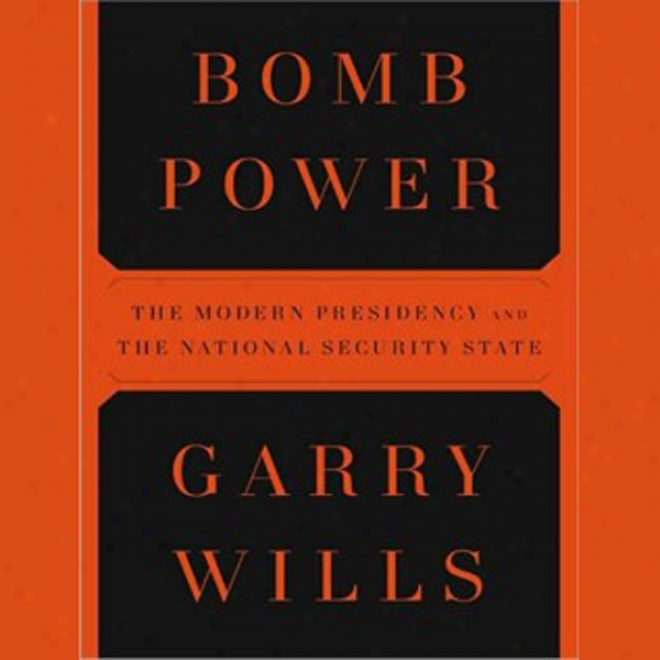 Bomb Power: The Modern Presidency And The Narional Security State (unabridged)