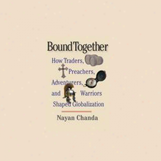 Bound Together: For what cause Traders, Preachers, Adventurers, And Warriors Shaped Globalization (unabridged)