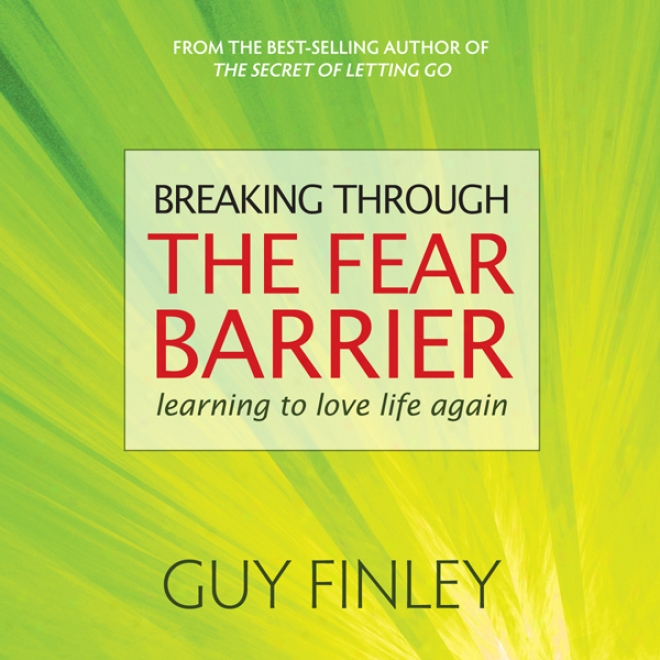 Breaking Tjrough The Fear Barrier: Learning To Love Life Again