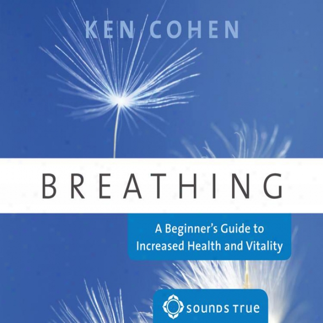 Breathing: A Beginner's Guide To Increased Health And Vitality
