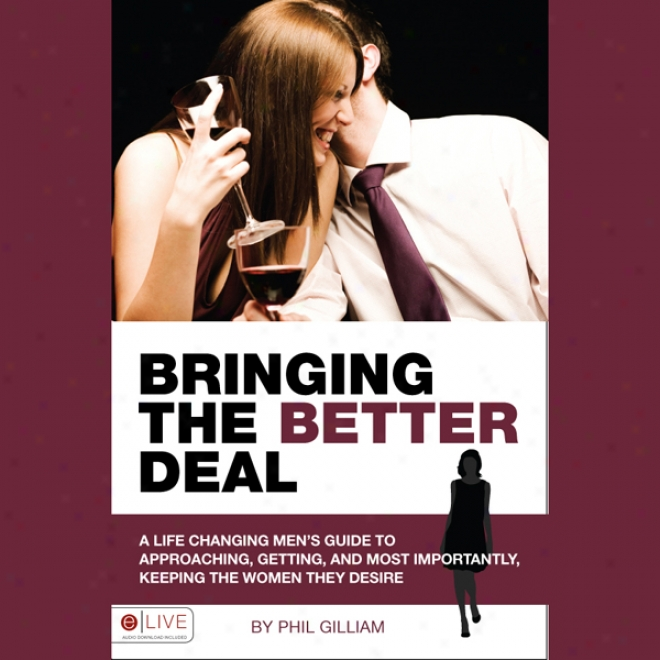 Bringing The Better Deal: A Men's Guide To Approachiing, Getting, And Most Importantly, Keeping The Women (unabridged)
