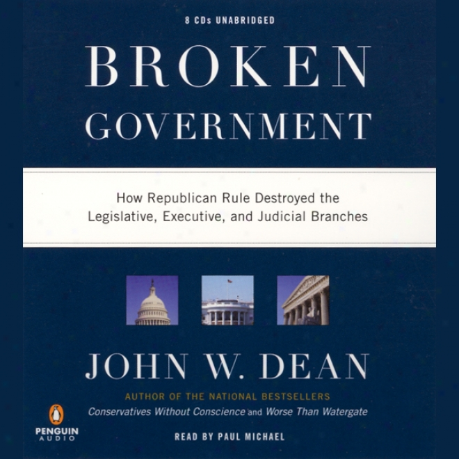 Broken Government: How Republican Rule Destroyed The Legislative, Executive, And Judicial Branches (unabridged)
