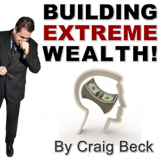 Building Extreme Wealth: Secrets Of The Rich & Wealthy (unabridged)