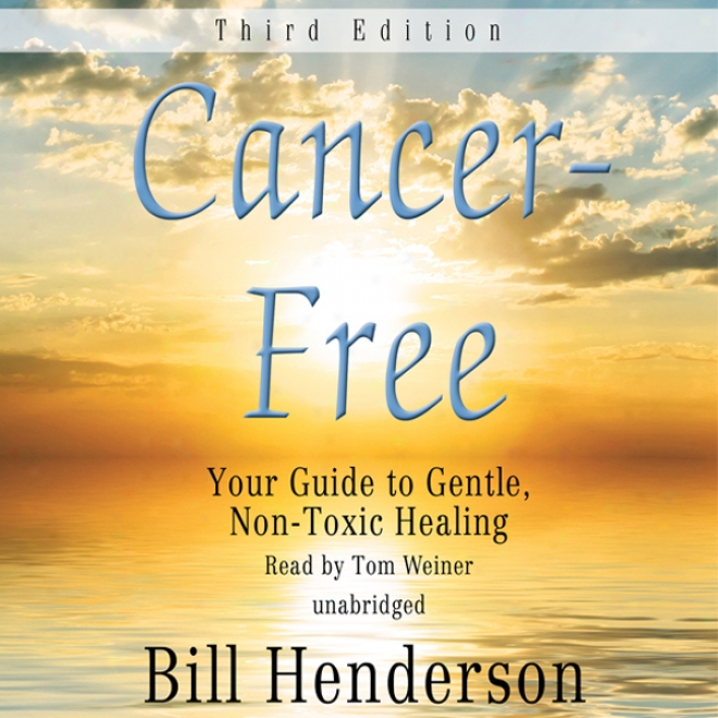 Cancer-free, Third Edition: Your Guide To Gentle, Non-toxic Healing (unabridged)