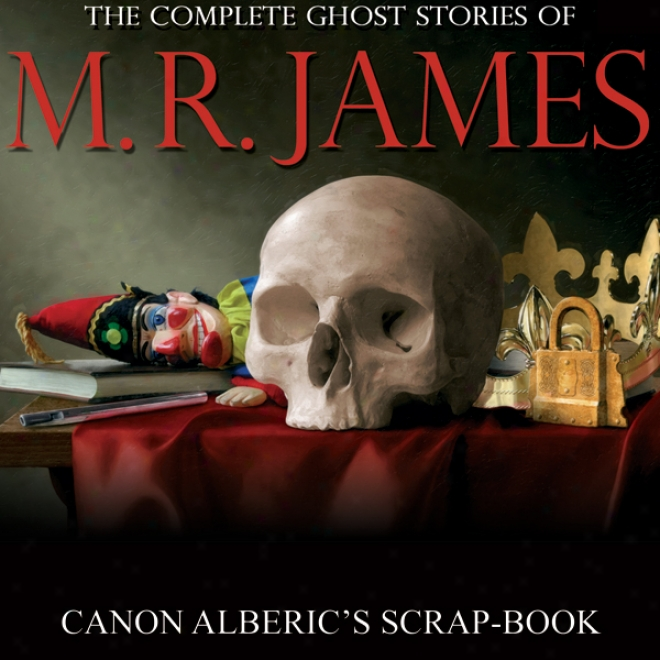 Canon Alberic's Scrap-book: Complete Ghost Stories Of M. R. James (unabridged)