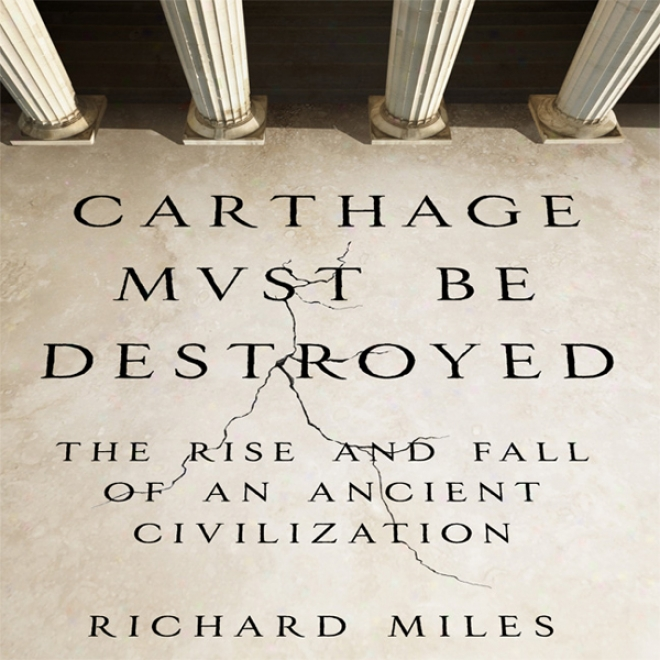 Carthage Must Be Destroyed: The Elevation And Fall Of An Ancient Civilization (unabridged)
