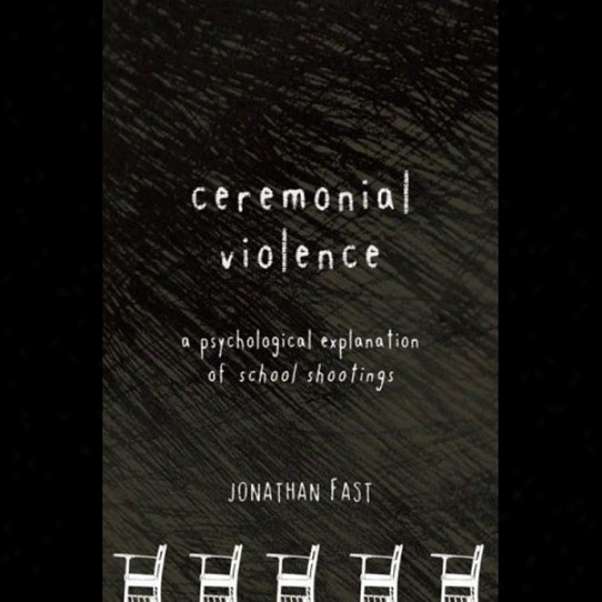 Ceremonial Violence: Understanding Columbine And Other School Rampage Shootings (unabridged)